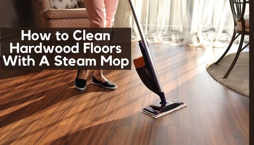 How to Clean Hardwood Floors With A Steam Mop