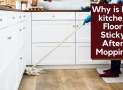 Why is My kitchen Floor Sticky After Mopping & How to Remove